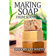 Making Soap From Scratch: How to Make Handmade Soap - A Beginners Guide and Beyond Paperback – September 6 2012