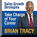 Take Charge of Your Career: Sales Growth Strategies Speech by Brian Tracy Narrated by Brian Tracy