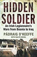 Hidden Soldier: An Irish Legionnaire�s Wars from Bosnia to Iraq