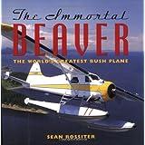 The Immortal Beaver: The World's Greatest Bush Plane ~ Sean Rossiter