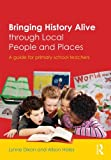 Bringing History Alive through Local People and Places: A guide for primary school teachers Lynne Dixon
