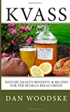 Dan Woodske Kvass: History, Health Benefits, & Recipes for the Russian Bread Drink: 1