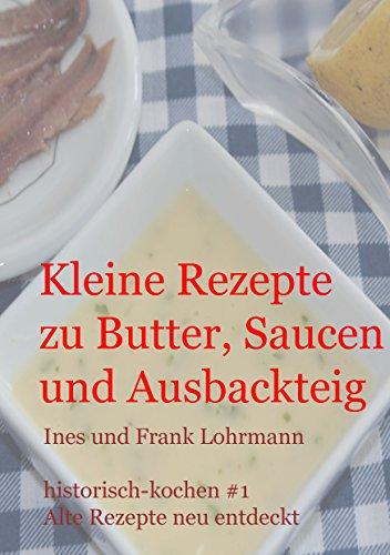 Kleine Rezepte zu Butter, Saucen und Ausbackteig: Historisch kochen - alte Rezepte neu entdeckt (German Edition) by Ines Lohrmann, Frank Lohrmann