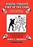 Making Violence Part of the Game: A Socio-Legal History of Violence in America Sport
