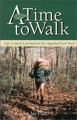 A Time to Walk : Life Lessons Learned on the Appalachian Trail Jay Platt