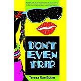 DON'T EVEN TRIP ~ Teresa Rae Butler