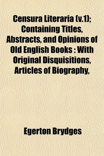 Censura Literaria (v.1); Containing Titles, Abstracts, and Opinions of Old English Books: With Original Disquisitions, Articles of Biography,