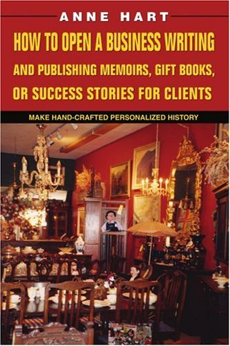 How to Open a Business Writing and Publishing Memoirs, Gift Books, or Success Stories for Clients: Make Hand-Crafted Personalized History