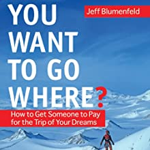 You Want To Go Where?: Get Someone to Pay for the Trip of Your Dreams (       UNABRIDGED) by Jeff Blumenfeld Narrated by Chris Kayser