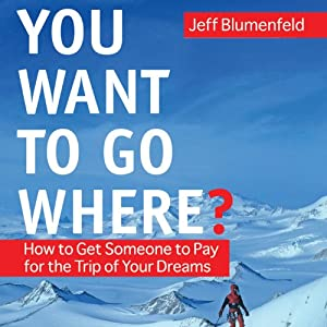 You Want To Go Where?: Get Someone to Pay for the Trip of Your Dreams | [Jeff Blumenfeld]