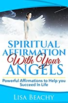 Affirmations: Spiritual Affirmations With Your Angels (affirmations, Angels, Affirmations, Affirmations For Self, Positive Affirmations, Law Of Attraction, Positive Thinking Book 1)