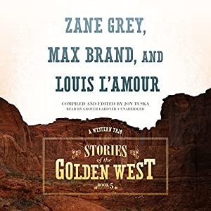 Stories of the Golden West: A Western Trio, Book 5 | [Jon Tuska, Zane Grey, Max Brand, Louis L'Amour]