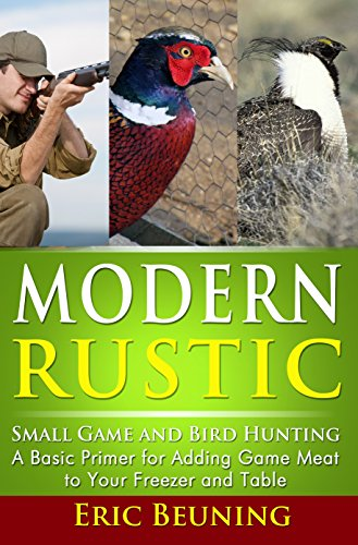 Modern Rustic - Small Game and Bird Hunting: A Basic Primer for Adding Game Meat to Your Freezer and Table by Eric Beuning