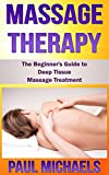 Massage Therapy: The Beginners Guide to Deep Tissue Massage Treatment (Massage Guides for Everyday Health Book 2)
