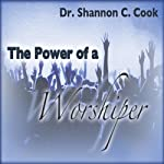 The Power of a Worshiper | Shannon C Cook