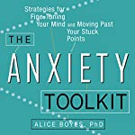 The Anxiety Toolkit: Strategies for Fine-Tuning Your Mind and Moving Past Your Stuck Points | Alice Boyes, PhD