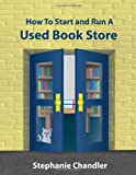 HOW TO START AND RUN A USED BOOKSTORE: A Bookstore Owners Essential Toolkit with Real-World Insights, Strategies, Forms, and Procedures