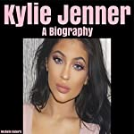 Kylie Jenner: A Biography | Michelle Roberts