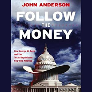 Follow the Money: How George W. Bush and the Texas Republicans Hog-Tied America | [John Anderson]