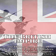 The British Empire: The History and Legacy of the Rise and Fall of the Modern World's Most Famous Empire Audiobook by  Charles River Editors Narrated by Scott Clem