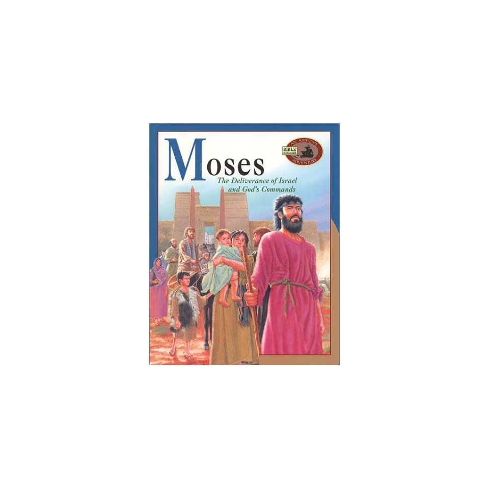 Moses The Deliverance of Israel and Gods Commands (Awesome Adventure Bible Stories)