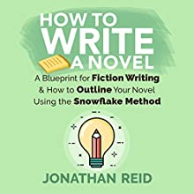 How To Write A Novel: A Blueprint for Fiction Writing & How to Outline Your Novel Using the Snowflake Method Audiobook by Jonathan Reid Narrated by Jon Turner