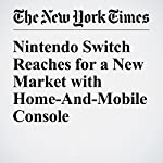 Nintendo Switch Reaches for a New Market with Home-And-Mobile Console | Nick Wingfield