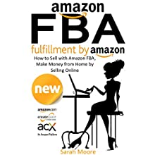 Amazon FBA: Fulfillment by Amazon: How to Sell with Amazon FBA, Make Money from Home by Selling Online (       UNABRIDGED) by Sarah Moore Narrated by Stephanie King
