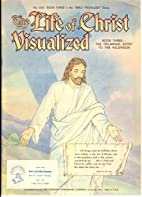 The Life of Christ Visualized: Book Three,…