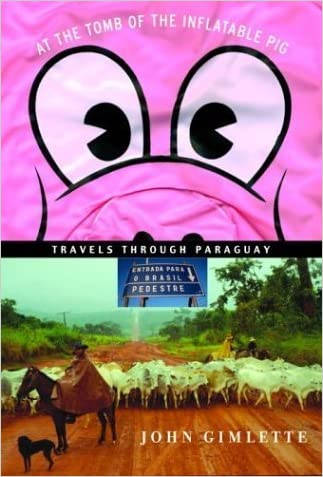 At the Tomb of the Inflatable Pig: Travels Through Paraguay by John Gimlette (January 6, 2004) Hardcover