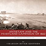 The Greatest Battles in History: Antietam and the Maryland Campaign of 1862 |  Charles River Editors