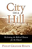 City on a Hill: Reclaiming the Biblical Pattern for the Church in the 21st Century (0802441998) by Ryken, Philip Graham