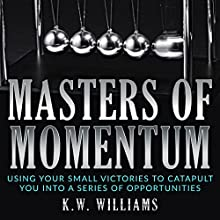 Masters of Momentum: Using Your Small Victories to Catapult You into a Series of Opportunities Audiobook by K.W. Williams Narrated by Jim D Johnston