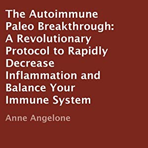 The Autoimmune Paleo Breakthrough: A Revolutionary Protocol to Rapidly Decrease Inflammation and Balance Your Immune System | [Anne Angelone]