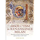 Absolutism in Renaissance Milan:Plenitude of Power under the Visconti and the Sforza 1329-1535