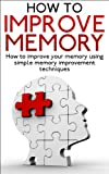 How to Improve Memory: How to Improve Your Memory Using Simple Memory Improvement Techniques (memory improvement, how to improve memory, how to improve ... improvement techniques, improving memory)