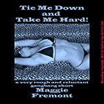Tie Me Down and Take Me Hard!: A Very Rough and Reluctant Gangbang Short | Maggie Fremont