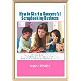 How To Start A Successful Scrapbooking Business: Quick And Easy Ways To Turn Your Scrapbooking Hobby Into A Profitable Work From Home Scrapbooking Business (Newly Revised and Updated) ~ Joanne Weldon