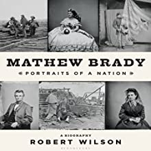 Mathew Brady: Portraits of a Nation (       UNABRIDGED) by Robert Wilson Narrated by Kevin Stillwell