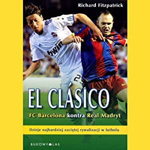 El Clasico: Barcelona v Real Madrid: Football's Greatest Rivalry | [Richard Fitzpatrick]