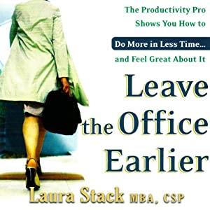 Leave the Office Earlier: The Productivity Pro Shows You How to Do More in Less Time...and Feel Great About It | [Laura Stack]