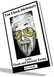 Fun-E-Book- Dictionary, learn Ebook and Internet Terms, A Seriously Funny Guide.