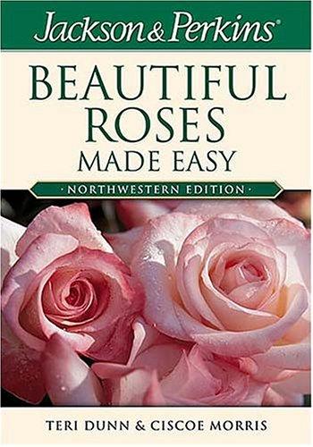 Jackson & Perkins Beautiful Roses Made Easy: Northwestern Edition, Teri Dunn, Ciscoe Morris