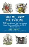 Trust Me, I Know What I'm Doing: 100 More Mistakes That Lost Elections, Ended Empires, and Made the World What It Is Today (0425257363) by Fawcett, Bill