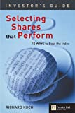 Selecting Shares That Perform: Ten Ways to Beat the Index (Financial Times, the Investor's Guide) (0273650246) by Koch, Richard