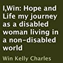 I,Win: Hope and Life: My Journey as a Disabled Woman Living in a Non-Disabled World Audiobook by Win Kelly Charles Narrated by Cammie Winston