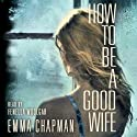 How to be a Good Wife Audiobook by Emma Chapman Narrated by Fenella Woolgar