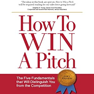 How to Win a Pitch: The Five Fundamentals that Will Distinguish You from the Competition | [Joey Asher]