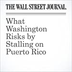 What Washington Risks by Stalling on Puerto Rico | Nick Timiraos