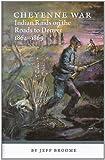 Cheyenne War: Indian Raids On The Roads To Denver 1864-1869